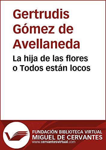 La hija de las flores o Todos están locos (Biblioteca Virtual Miguel de Cervantes) por Gertrudis Gómez de Avellaneda