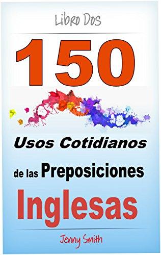 150 Usos Cotidianos de las Preposiciones Inglesas. Libro Dos: De Elemental a Intermedio