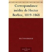 Correspondance inédite de Hector Berlioz, 1819-1868 (French Edition)