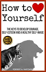 How to Love Yourself: The Keys to Develop Courage, Self-Esteem and a Healthy Self-Image (English Edition)