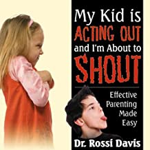My Kid Is Acting Out and I'm About to Shout: Effective Parenting Made Easy