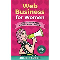 Web Business for Women: Live Your Dreams Making Money Online