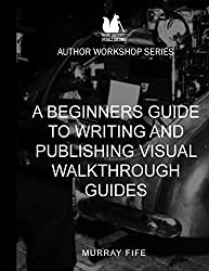 A Beginners Guide To Writing and Publishing Visual Walkthrough Guides: Volume 1 (Author Workshop Series) by Murray Fife (2015-11-15)