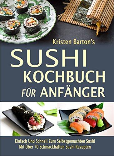 Sushi-Kochbuch für Anfänger: Einfach Und Schnell Zum Selbstgemachten Sushi  Mit Über 70 Schmackhaften Sushi-Rezepten