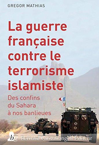 La guerre française contre le terrorisme islamiste : Des confins du Sahara à nos banlieues