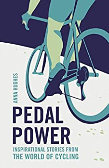 Pedal Power: Inspirational Stories from the World of Cycling by [Hughes, Anna]