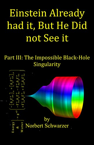Einstein Already had it, But He Did not See it: Part III: The Impossible Black-Hole Singularity (Einstein had it Book 4) (English Edition)