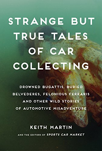 Strange but True Tales of Car Collecting: Drowned Bugattis, Buried Belvederes, Felonious Ferraris and other Wild Stories