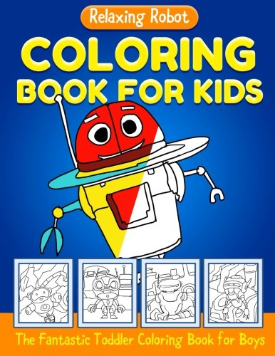 Relaxing Robot Coloring Book for Kids: The Fantastic Toddler Coloring Book for Boys: A Brilliant Coloring Book for Boys and Girls Who Love Robots to and coloring book for kids ages 2-4 4-8