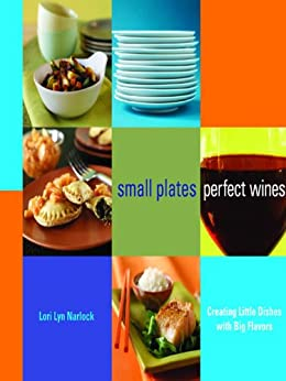 Small Plates, Perfect Wines: Creating Little Dishes with Big Flavors: Creating Little Dishes with Big Flavours by [Narlock, Lori Lyn]