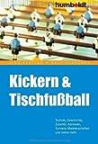 Kickern & Tischfußball: Technik, Geschichte, Zubehör, Adressen, Turniere, Meisterschaften und vieles mehr