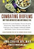 Combating Biofilms: Why Your Antibiotics and Antifungals Fail: Solutions for Lyme Disease, Chronic Sinusitis, Pneumonia, Yeast Infections, Wounds, Ear ... Bad Breath, Cystic Fibrosis and Implants - James Schaller MD, Kimberly Mountjoy MS