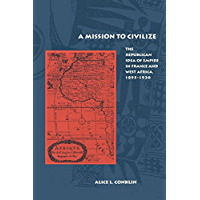 A Mission to Civilize: The Republican Idea of Empire in France and West Africa, 1895-1930 (English Edition)