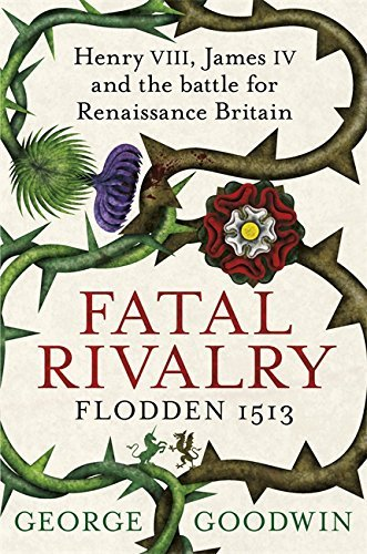 Fatal Rivalry: Henry VIII, James IV and the Battle for Renaissance Britain - Flodden 1513 by George Goodwin (2013-07-04)