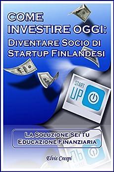 Come Investire Oggi: Diventare socio di Startup Finlandesi (La Soluzione sei tu - Educazione Finanziaria Vol. 1) di [Crespi, Elvis]