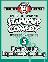 Step By Step to Stand-Up Comedy - Workbook Series: Workbook 5: How to Get the Experience to Be Funny: Volume 5