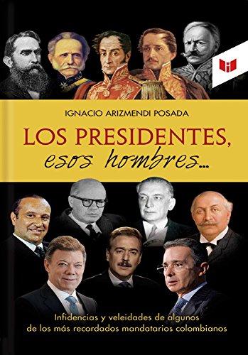 Descargar Libro Los presidentes esos hombres: Infidencias y veleidades de algunos de los más recordados mandatarios colombianos de Ignacio Arizmendi Posada