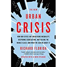 The New Urban Crisis: How Our Cities Are Increasing Inequality, Deepening Segregation, and Failing the Middle Class--And What We Can Do about It