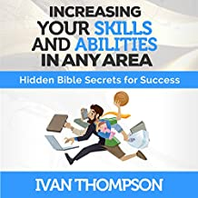 Increasing Your Skills and Abilities in Any Area: Hidden Bible Secrets for Success