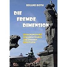 Die fremde Dimension: Begegnungen mit dem Unfassbaren und anderen Realitäten