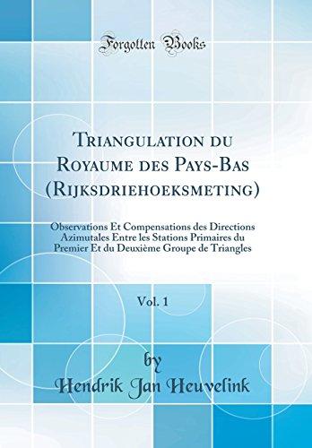 Triangulation Du Royaume Des Pays-Bas (Rijksdriehoeksmeting), Vol. 1: Observations Et Compensations Des Directions Azimutales Entre Les Stations ... Groupe de Triangles (Classic Reprint)
