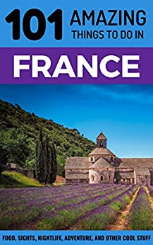 101 Amazing Things to Do in France: France Travel Guide (Paris Travel Guide, Marseilles, Nice, Bordeaux, Backpacking France) (English Edition) par [Amazing Things, 101]