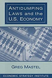 Antidumping Laws and the U.S. Economy by Greg Mastel (1998-06-02)