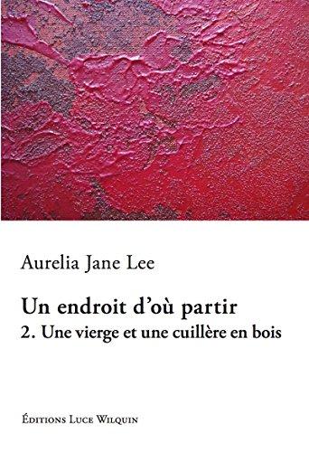 Une vierge et une cuillère en bois: Un roman de la liberté (Un endroit d'où partir t. 2) par Aurelia Jane Lee