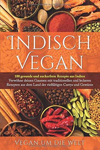 Indisch Vegan: 100 gesunde und zuckerfreie Rezepte aus Indien | Für Vegetarier und Veganer geeignet