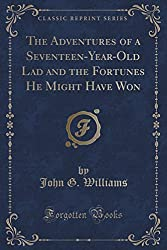 The Adventures of a Seventeen-Year-Old Lad and the Fortunes He Might Have Won (Classic Reprint) by John G. Williams (2015-07-08)