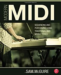 Modern MIDI: Sequencing and Performing Using Traditional and Mobile Tools by Sam McGuire (2013-12-10)