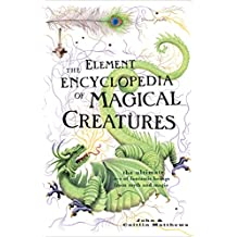 The Element Encyclopedia of Magical Creatures: The Ultimate A–Z of Fantastic Beings from Myth and Magic: The Ultimate A-Z of Fantastic Beings from Myth and Magic