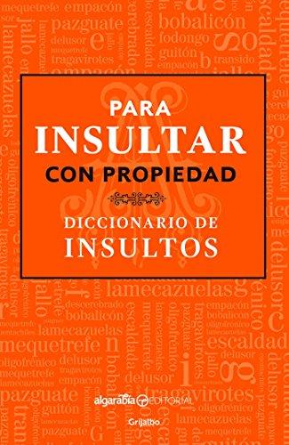 Para Insultar Con Propiedad. Diccionario de Insultos / How to Insult with Meanin G.Dictionary of Insults por Algarabia