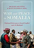 War and Peace in Somalia: National Grievances, Local Conflict and Al-Shabaab