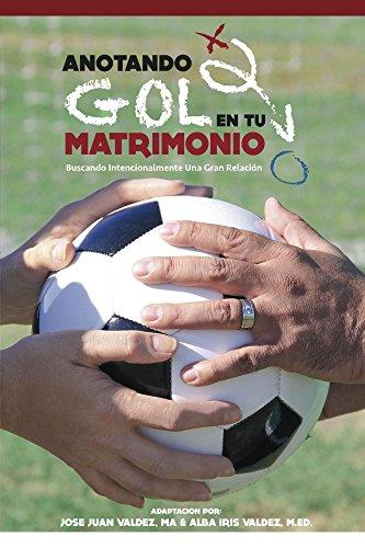 Anotando Gol en su Matrimonio: Buscando Intencionalmente una Gran Relación por Jose Valdez
