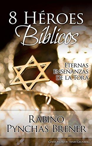 8 Héroes Bíblicos: Eternas enseñanzas de la Torá por Rabino Pynchas Brener
