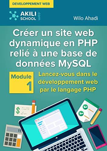 Créer un site web dynamique en PHP relié à une base de données MySQL: Module 1 : Lancez-vous dans le développement web par le langage PHP par wilo Ahadi