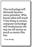 This technology will obviously become more prev... - Chris Wedge - quotes fridge magnet, White