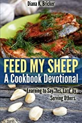 Feed My Sheep: A Cookbook Devotional: Learning to Say Yes, Lord by Serving Others by Diana K. Bricker (2013-08-21)