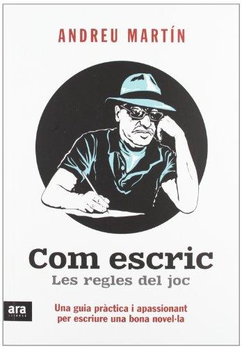 Com escric. Les regles del joc: Una guia pràctica i apassionant per escriure una bona novel·la por Andreu Martín Farrero