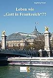 Leben wie Gott in Frankreich - Ingeborg Treml