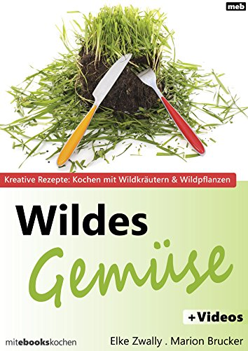Wildes Gemüse: Kreative Rezepte: Kochen mit Wildkräutern & Wildpflanzen
