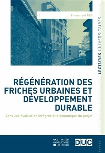 Régénération des friches urbaines et développement durable: Vers une évaluation intégrée à la dynamique du projet par Emmanuel Rey