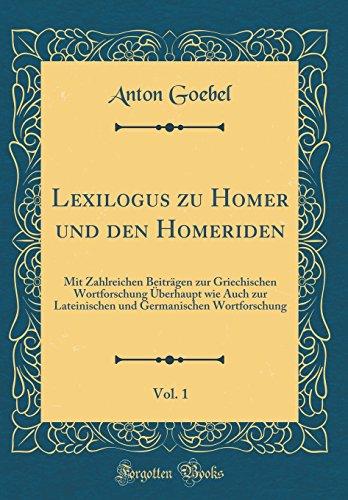 Lexilogus zu Homer und den Homeriden, Vol. 1: Mit Zahlreichen Beiträgen zur Griechischen Wortforschung Überhaupt wie Auch zur Lateinischen und Germanischen Wortforschung (Classic Reprint)