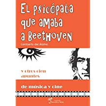 El psicópata que amaba a Beethoven: Y otros cien apuntes de música y cine