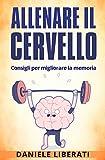 Allenare il cervello: Consigli per migliorare la memoria - Tecniche per allenare la mente, alimentazione e integratori per la memoria