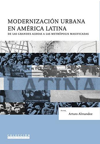 Modernización urbana en América Latina: de las grandes aldeas a las metrópolis masificadas por Arturo Almadoz