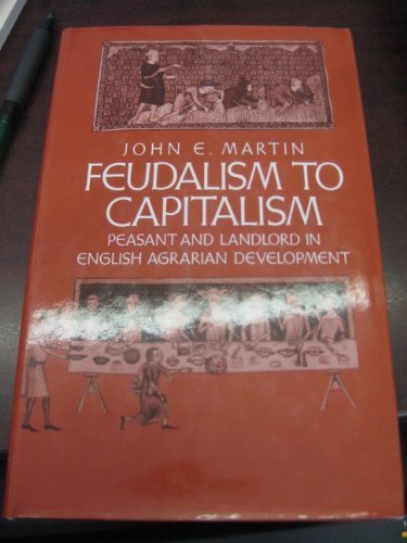 Feudalism to capitalism: Peasant and landlord in English agrarian development (Studies in historical sociology) by John E Martin (1983-05-03)