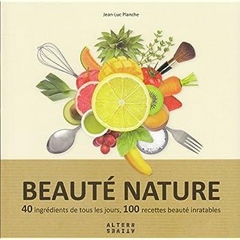 Beauté nature: 40 ingrédients de tous les jours, 100 recettes beauté inratables