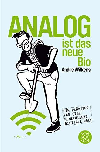 Preisvergleich Produktbild Analog ist das neue Bio: Eine Navigationshilfe durch unsere digitale Welt